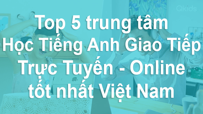 Top 5 Trung Tâm Học Tiếng Anh Giao Tiếp Tốt Nhất Việt Nam