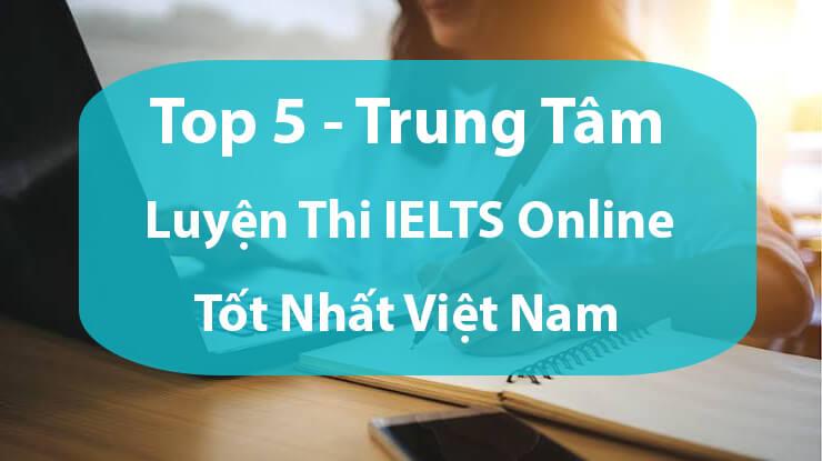 Top 5 Trung Tâm Luyện Thi Ielts Online Trực Tuyến Tốt Nhất Việt Nam
